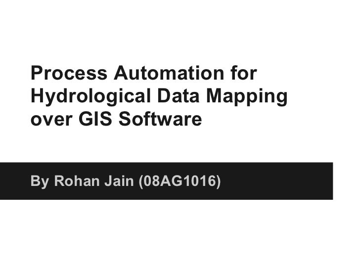 Process Automation forHydrological Data Mappingover GIS SoftwareBy Rohan Jain (08AG1016)
