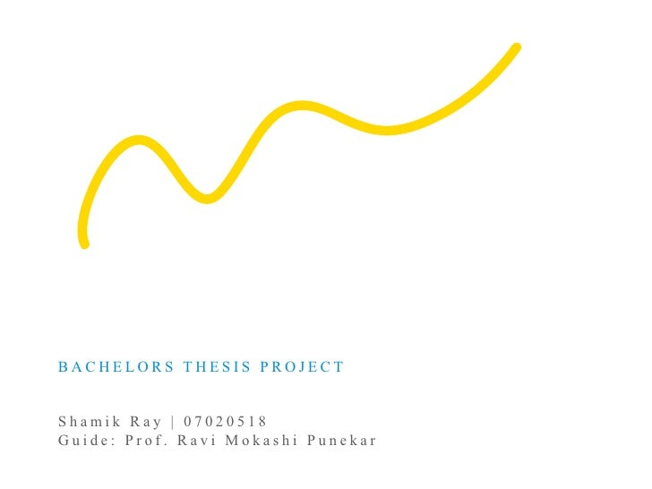 BACHELORS THESIS PROJECT   Shamik Ray | 07020518 Guide: Prof. Ravi Mokashi Punekar
