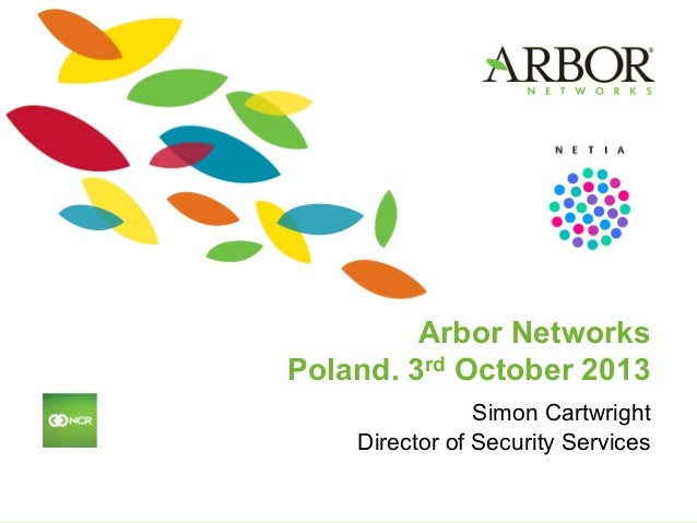 Arbor Networks Poland. 3rd October 2013 Simon Cartwright Director of Security Services!