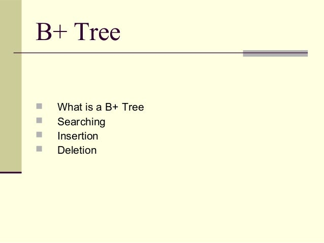 B+ Tree      What is a B+ Tree Searching Insertion Deletion