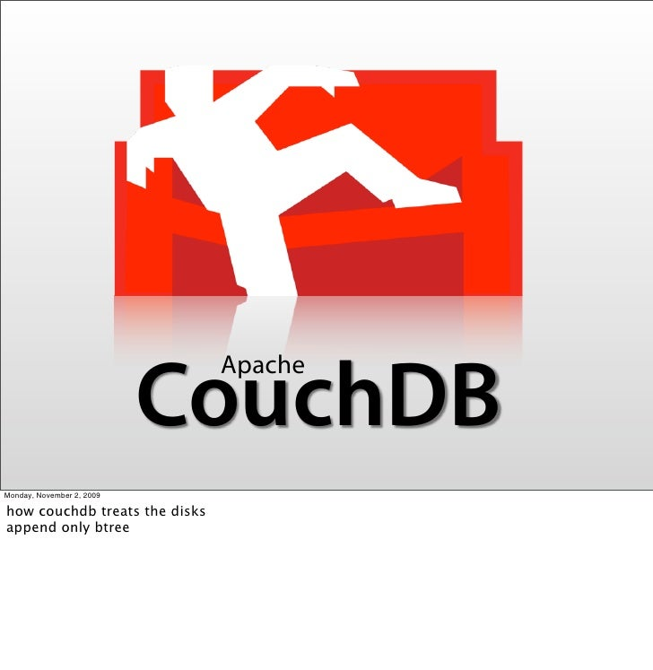 Apache                            CouchDB Monday, November 2, 2009  how couchdb treats the disks append only btree
