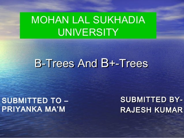 MOHAN LAL SUKHADIA UNIVERSITY  B-Trees And B+-Trees SUBMITTED TO – PRIYANKA MA'M  SUBMITTED BYRAJESH KUMAR