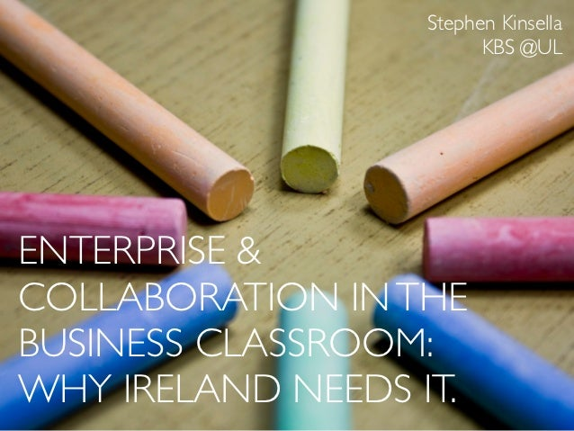 Stephen Kinsella                         KBS @ULENTERPRISE &COLLABORATION IN THEBUSINESS CLASSROOM:WHY IRELAND NEEDS IT.