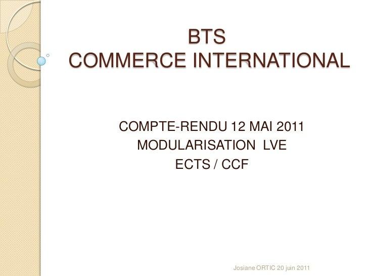 BTS COMMERCE INTERNATIONAL<br />COMPTE-RENDU 12 MAI 2011<br />MODULARISATION  LVE<br />ECTS / CCF<br />Josiane ORTIC 20 ju...