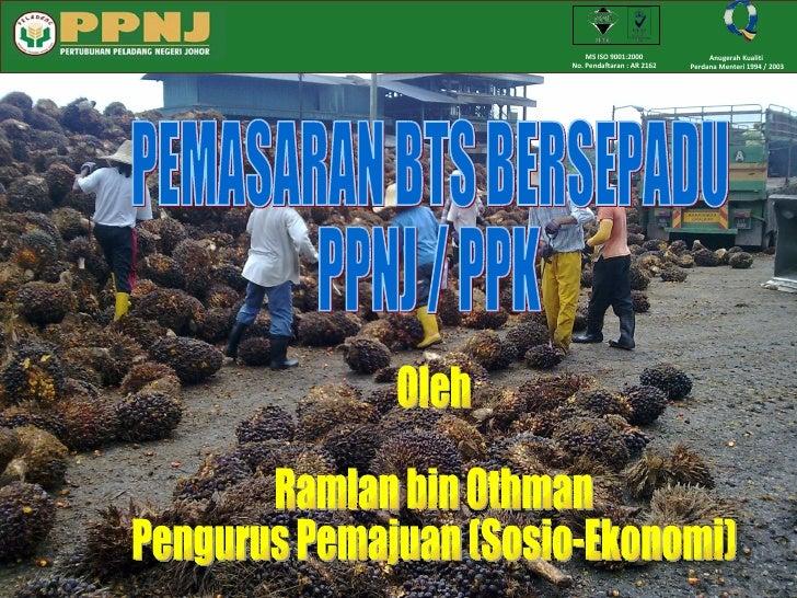 PEMASARAN BTS BERSEPADU  PPNJ / PPK Oleh Ramlan bin Othman Pengurus Pemajuan (Sosio-Ekonomi) MS ISO 9001:2000 No. Pendafta...