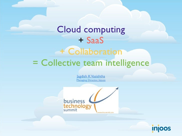 Cloud computing            + SaaS       + Collaboration = Collective team intelligence            Jagdish K Vasishtha     ...