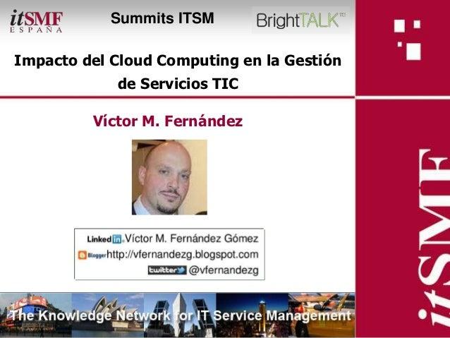 Summits ITSMImpacto del Cloud Computing en la Gestión                            de Servicios TIC                     Víct...