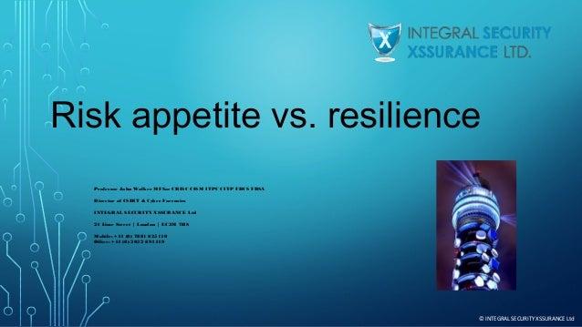 Risk appetite vs. resilience  Professor John Walker MFSoc CRISC CISM ITPC CITP FBCS FRSA Director of CSIRT & Cyber Forens...