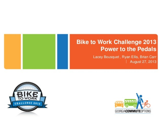 Bike to Work Challenge 2013 Power to the Pedals Lacey Bousquet , Ryan Ellis, Brian Carr  August 27, 2013
