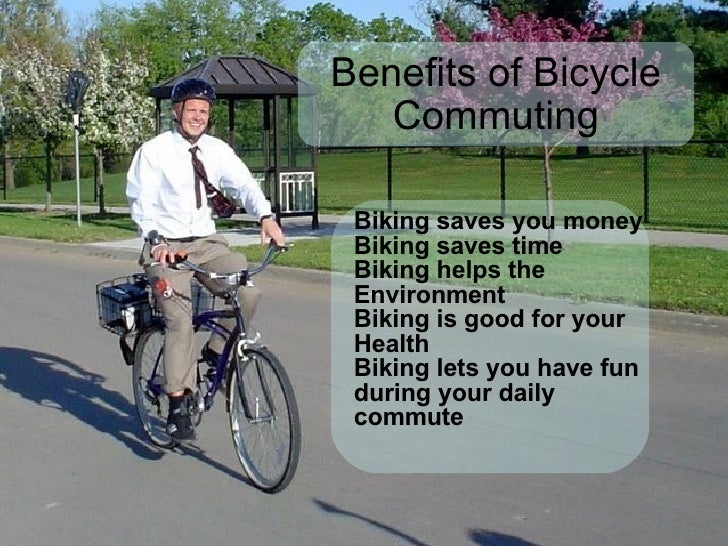 Benefits of Bicycle Commuting Biking saves you money Biking saves time Biking helps the Environment Biking is good for you...
