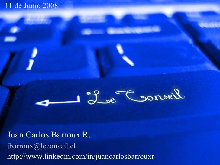 11 de Junio 2008     Juan Carlos Barroux R. jbarroux@leconseil.cl http://www.linkedin.com/in/juancarlosbarrouxr