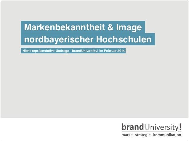 Markenbekanntheit & Image nordbayerischer Hochschulen Nicht-repräsentative Umfrage - brandUniversity! im Februar 2014