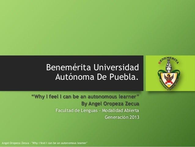 "Benemérita Universidad Autónoma De Puebla. ""Why I feel I can be an autonomous learner"" By Angel Oropeza Zecua Facultad de ..."