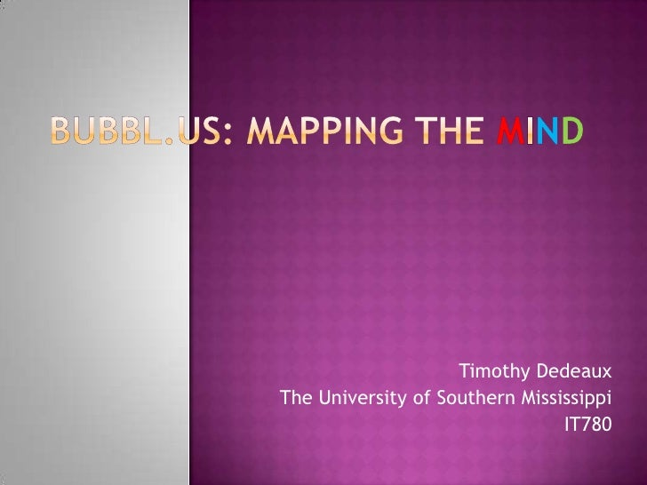 Bubbl.us: Mapping the MIND<br />Timothy Dedeaux<br />The University of Southern Mississippi<br />IT780<br />