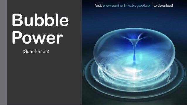 Bubble Power (Sonofusion) Visit www.seminarlinks.blogspot.com to download