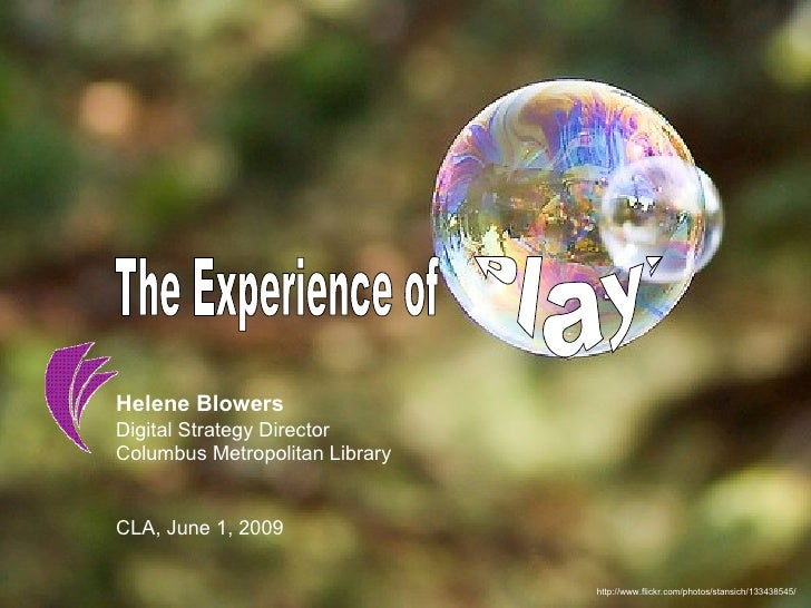 http://www.flickr.com/photos/stansich/133438545/ The Experience of Play! Helene Blowers Digital Strategy Director  Columbu...