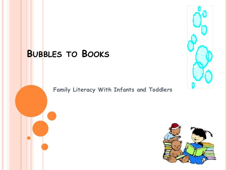 BUBBLES TO BOOKS     Family Literacy With Infants and Toddlers