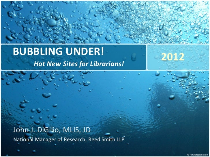 BUBBLING UNDER! Hot New Sites for Librarians! John J. DiGilio, MLIS, JD National Manager of Research, Reed Smith LLP 2012