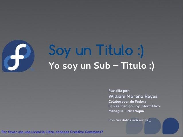 Soy un Titulo :) Yo soy un Sub – Titulo :) Plantilla por: William Moreno Reyes Colaborador de Fedora En Realidad no Soy In...