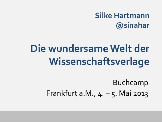 Silke Hartmann@sinaharDie wundersameWelt derWissenschaftsverlageBuchcampFrankfurt a.M., 4. – 5. Mai 2013
