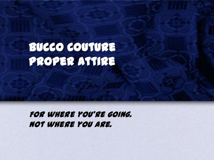 Bucco CoutureProper AttireFor where you're going.Not where you are.