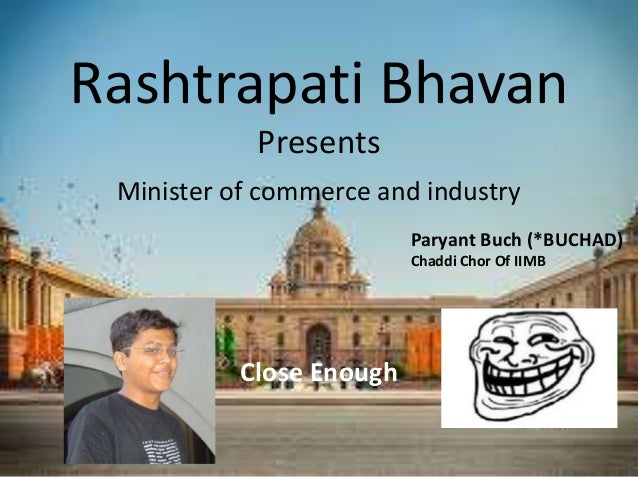 Rashtrapati Bhavan Presents Minister of commerce and industry Paryant Buch (*BUCHAD) Chaddi Chor Of IIMB Close Enough