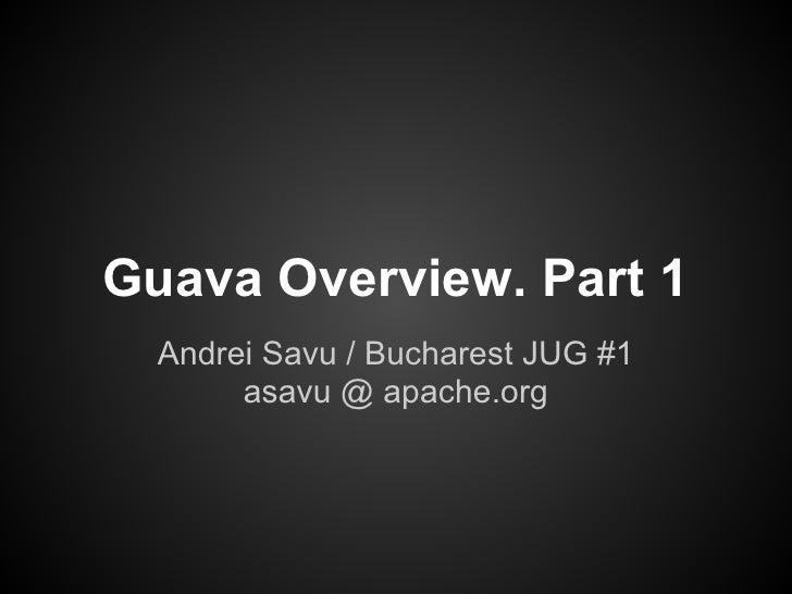 Guava Overview. Part 1  Andrei Savu / Bucharest JUG #1       asavu @ apache.org