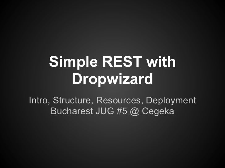 Simple REST with       DropwizardIntro, Structure, Resources, Deployment      Bucharest JUG #5 @ Cegeka