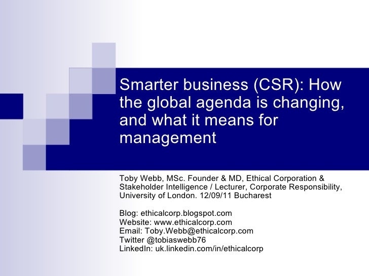 Smarter business (CSR): How the global agenda is changing, and what it means for management Toby Webb, MSc. Founder & MD, ...
