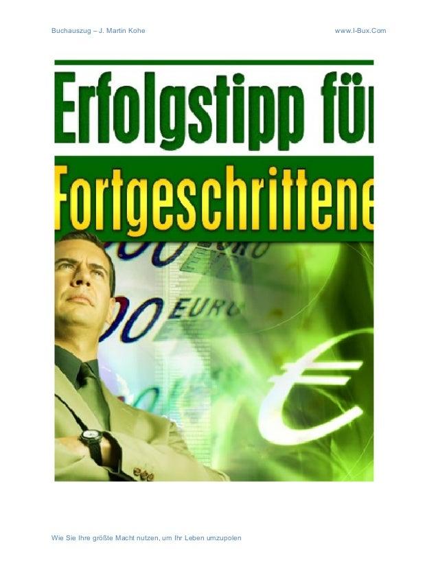 Buchauszug – J. Martin Kohe www.I-Bux.Com Wie Sie Ihre größte Macht nutzen, um Ihr Leben umzupolen