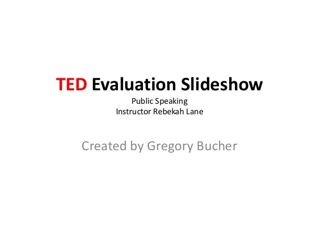 TED Evaluation Slideshow            Public Speaking       Instructor Rebekah Lane  Created by Gregory Bucher