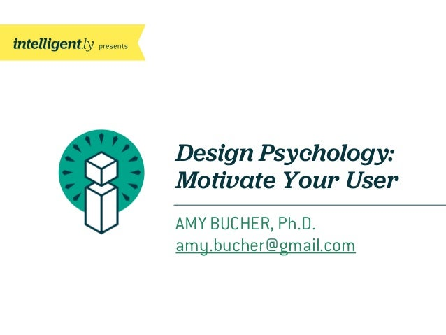 Design Psychology:Motivate Your UserAMY BUCHER, Ph.D.amy.bucher@gmail.com