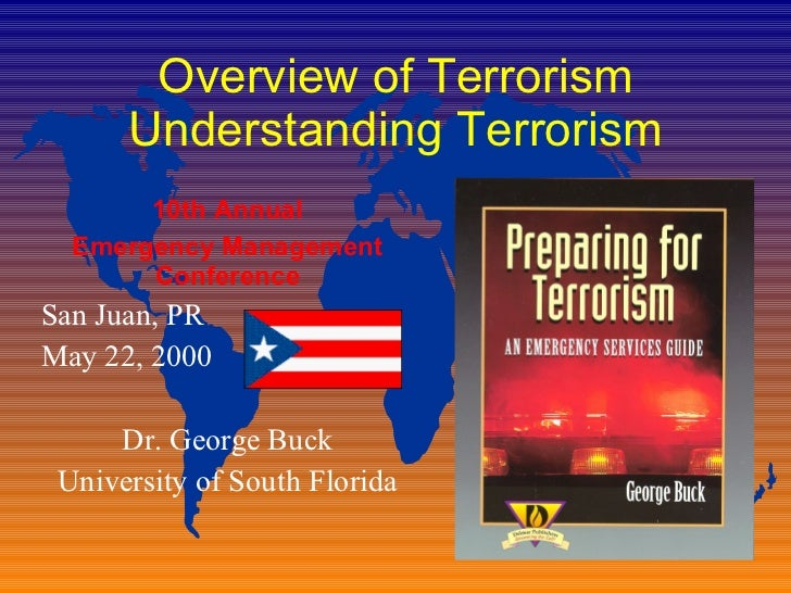 Overview of Terrorism Understanding Terrorism 10th Annual Emergency Management Conference San Juan, PR May 22, 2000 Dr. Ge...