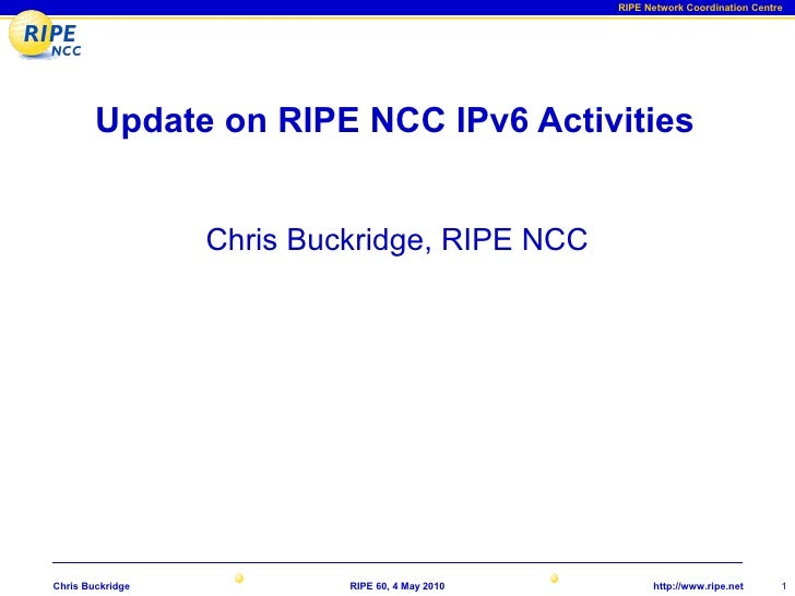 RIPE Network Coordination Centre             Update on RIPE NCC IPv6 Activities                     Chris Buckridge, RIPE ...