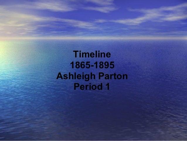 Timeline  1865-1895Ashleigh Parton   Period 1