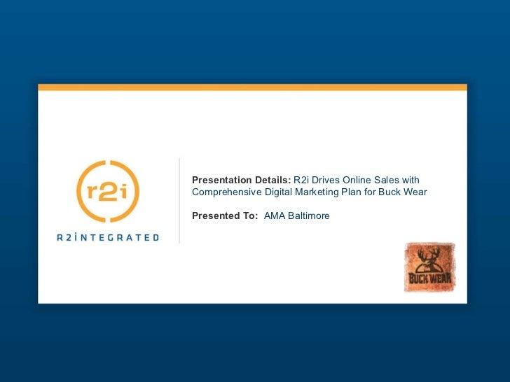 Presentation Details:   R2i Drives Online Sales with Comprehensive Digital Marketing Plan for Buck Wear Presented To:   AM...