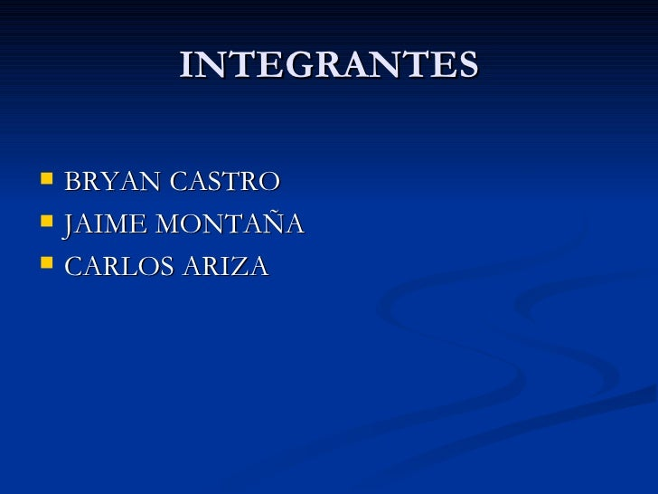 INTEGRANTES <ul><li>BRYAN CASTRO </li></ul><ul><li>JAIME MONTAÑA </li></ul><ul><li>CARLOS ARIZA </li></ul>