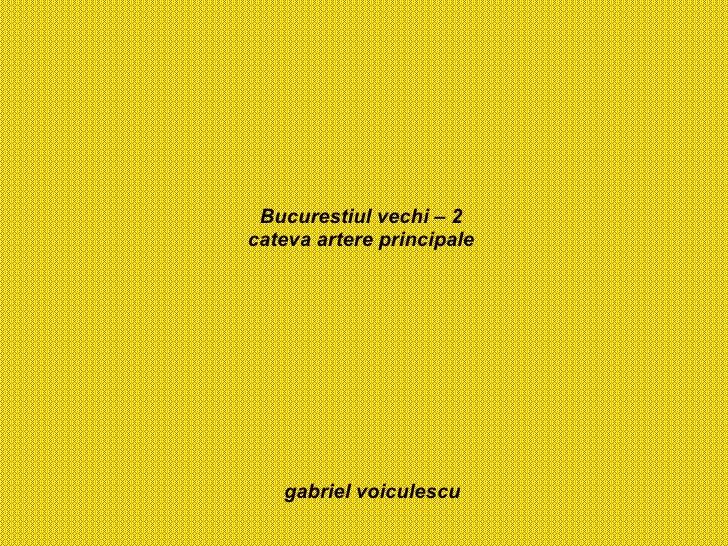 Bucurestiul vechi – 2 cateva artere principale gabriel voiculescu