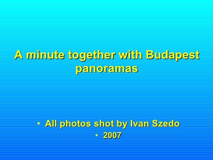 A minute together with Budapest panoramas <ul><li>All photos shot by Ivan Szedo </li></ul><ul><li>2007 </li></ul>