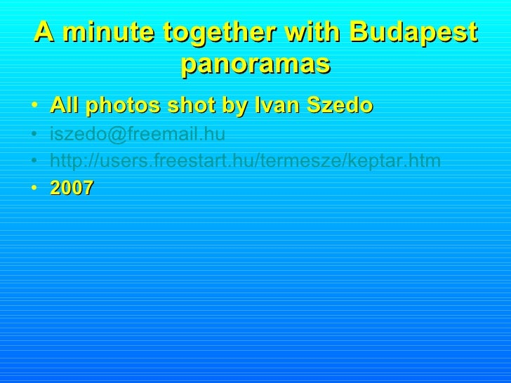 A minute together with Budapest panoramas <ul><li>All photos shot by Ivan Szedo </li></ul><ul><li>[email_address] </li></u...