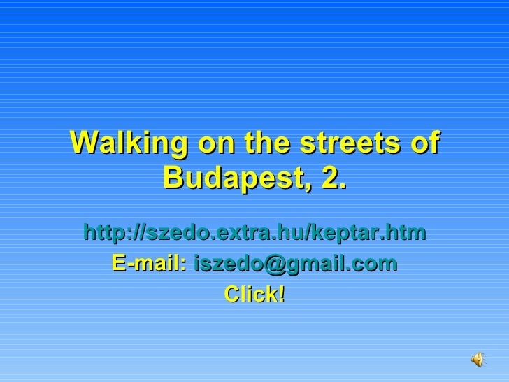 Walking on the streets of Budapest, 2. http://szedo.extra.hu/keptar.htm E-mail:  [email_address] Click!