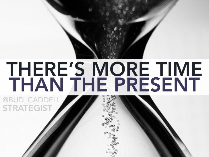 THERE'S MORE TIME THAN THE PRESENT @BUD_CADDELL STRATEGIST