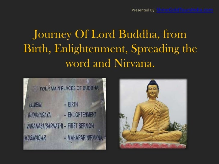 Presented By: ShineGoldToursIndia.com  Journey Of Lord Buddha, fromBirth, Enlightenment, Spreading the         word and Ni...