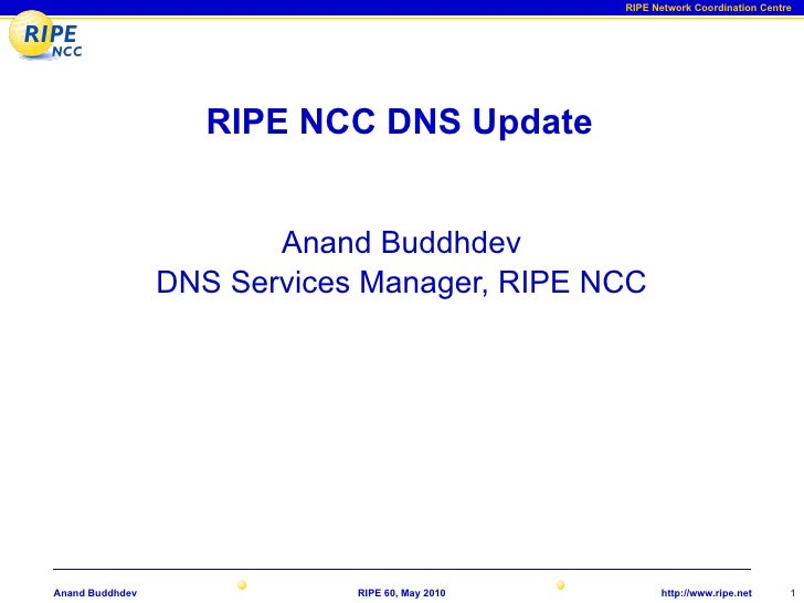 RIPE Network Coordination Centre                         RIPE NCC DNS Update                           Anand Buddhdev     ...