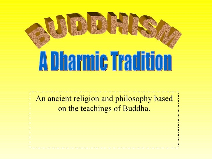 An ancient religion and philosophy based on the teachings of Buddha. BUDDHISM A Dharmic Tradition