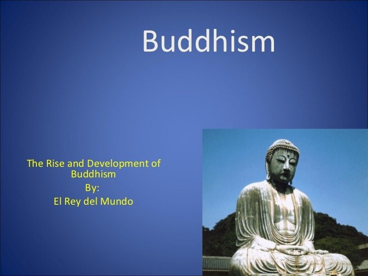 Buddhism The Rise and Development of Buddhism By:  El Rey del Mundo