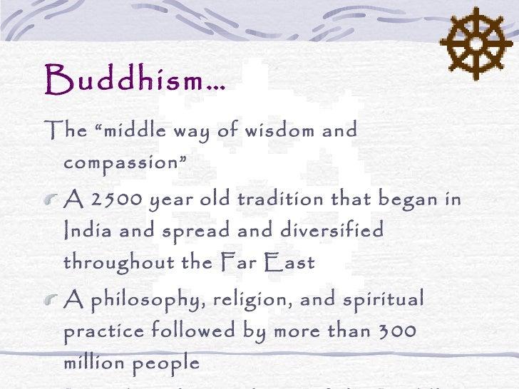 "Buddhism… <ul><li>The ""middle way of wisdom and compassion"" </li></ul><ul><li>A 2500 year old tradition that began in Indi..."