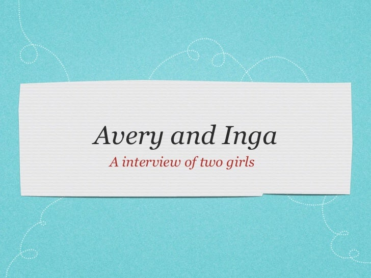 Avery and Inga A interview of two girls
