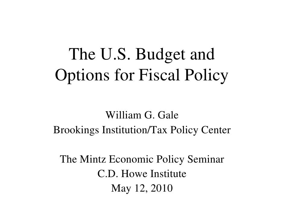 The U.S. Budget and Options for Fiscal Policy             William G. Gale Brookings Institution/Tax Policy Center   The Mi...