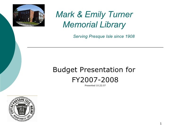 Mark & Emily Turner  Memorial Library   Serving Presque Isle since 1908 Budget Presentation for  FY2007-2008 Presented 10....